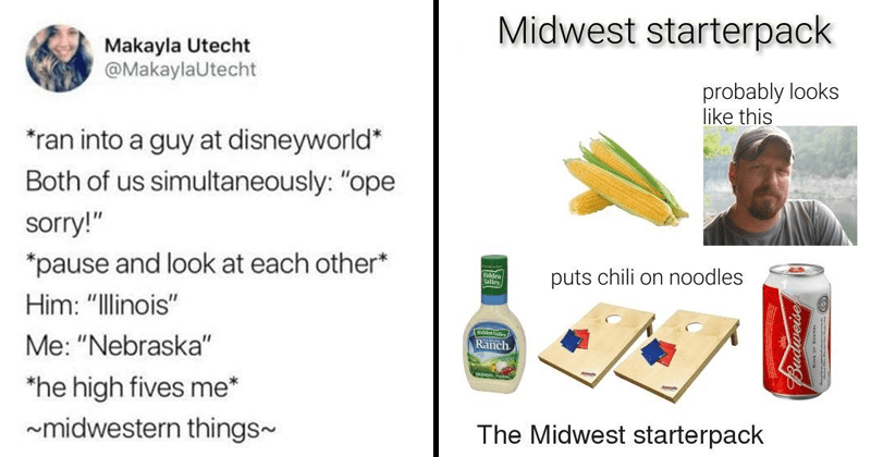"Funny memes about people from the midwest | Makayla Utecht @MakaylaUtecht ran into guy at disneyworld Both us simultaneously ope sorry pause and look at each other* Him Illinois Nebraska"" he high fives midwestern things~ 