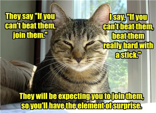 "They say ""If you can't beat them, join them."" I say, ""If you can't beat them, beat them really hard with a stick."" They will be expecting you to join them, so you'll have the element of surprise."