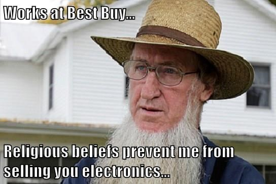 Works at Best Buy...  Religious beliefs prevent me from selling you electronics...
