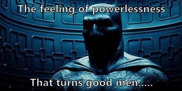 The feeling of powerlessness  That turns good men.....