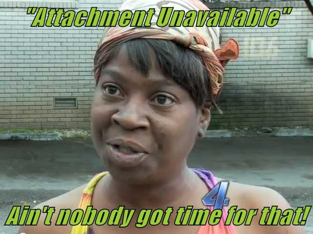 """""""Attachment Unavailable""""   Ain't nobody got time for that!"""