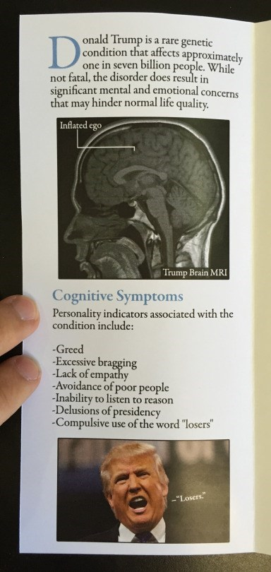"""Text - onald Trump is a rare genetic condition that affects approximately one in seven billion people. While not fatal, the disorder does result in significant mental and emotional concerns that may hinder normal life quality. Inflated ego Trump Brain MRI Cognitive Symptoms Personality indicators associated with the condition include: Greed Excessive bragging Lack of empathy -Avoidance of poor people -Inability to listen to reason -Delusions of presidency -Compulsive use of the word """"losers"""" -""""L"""