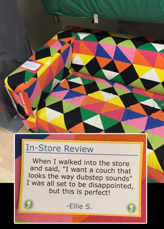 "Design - In-Store Review When I walked into the store and said, ""I want a couch that looks the way dubstep sounds"" I was all set to be disappointed, but this is perfect! -Ellie S. lowest price"