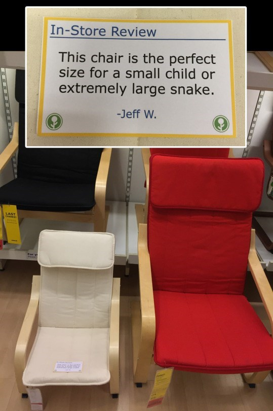 Chair - In-Store Review This chair is the perfect size for a small child or extremely large snake. 11 -Jeff W. LAST CNCE For y Podet