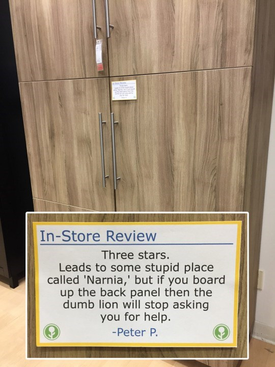 Text - In-Store Review Three stars. Leads to some stupid place called 'Narnia,' but if you board up the back panel then the dumb lion will stop asking you for help. -Peter P.