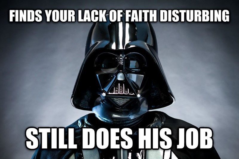 Darth vader - FINDS YOUR LACK OF FAITH DISTURBING STILL DOES HIS JOB