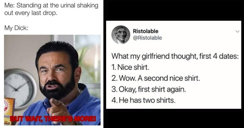 Manly Memes | Standing at urinal shaking out every last drop. My Dick: Sod BUT WAIT, THERE'S MORE! tweet by Ristolable my girlfriend thought, first 4 dates: 1. Nice shirt. 2. Wow second nice shirt. 3. Okay, first shirt again. 4.He has two shirts.