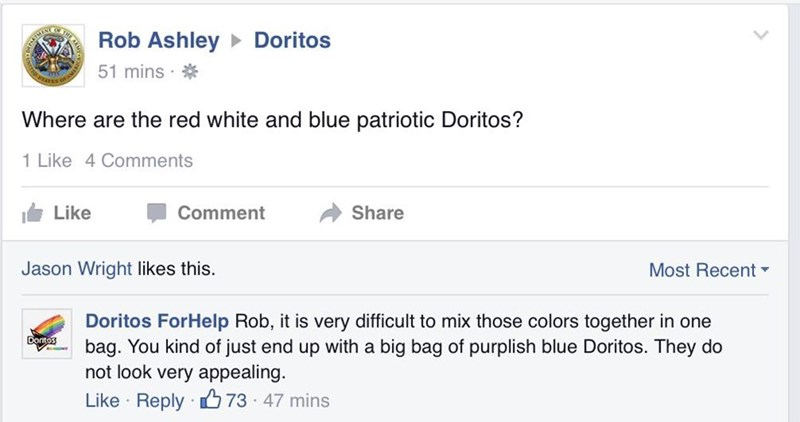 Text - Rob AshleyDoritos MENT 51 mins Where are the red white and blue patriotic Doritos? 1 Like 4 Comments Like Comment Share Most Recent Jason Wright likes this. Doritos ForHelp Rob, it is very difficult to mix those colors together in one bag. You kind of just end up with a big bag of purplish blue Doritos. They do not look very appealing. Dontos Like Reply 73 47 mins