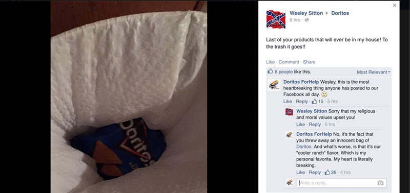 """Linens - Wesley Sitton 6 hrs Doritos Last of your products that will ever be in my house! To the trash it goes!! Like Comment Share Most Relevant 6 people like this. Doritos ForHelp Wesley, this is the most heartbreaking thing anyone has posted to our Facebook all day. Like Reply 15 5 hrs Wesley Sitton Sorry that my religious and moral values upset you! Like Reply 5 hrs Doritos ForHelp No, it's the fact that you threw away an innocent bag of Doritos. And what's worse, is that it's our """"cooler ra"""