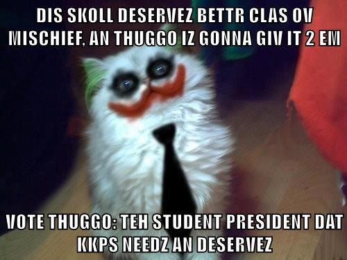 DIS SKOLL DESERVEZ BETTR CLAS OV MISCHIEF, AN THUGGO IZ GONNA GIV IT 2 EM  VOTE THUGGO: TEH STUDENT PRESIDENT DAT KKPS NEEDZ AN DESERVEZ
