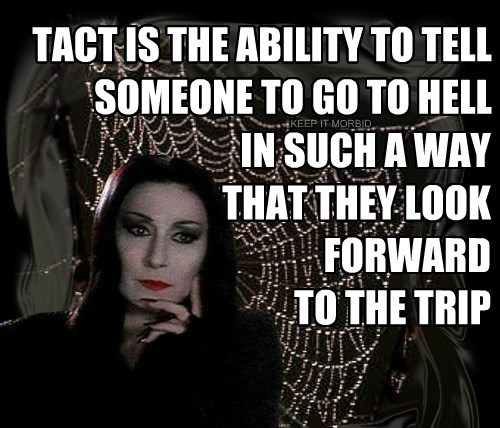 TACT IS THE ABILITY TO TELL SOMEONE TO GO TO HELL