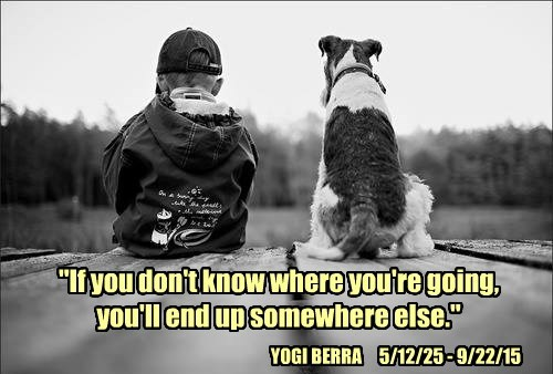 """""""If you don't know where you're going,  you'll end up somewhere else."""""""