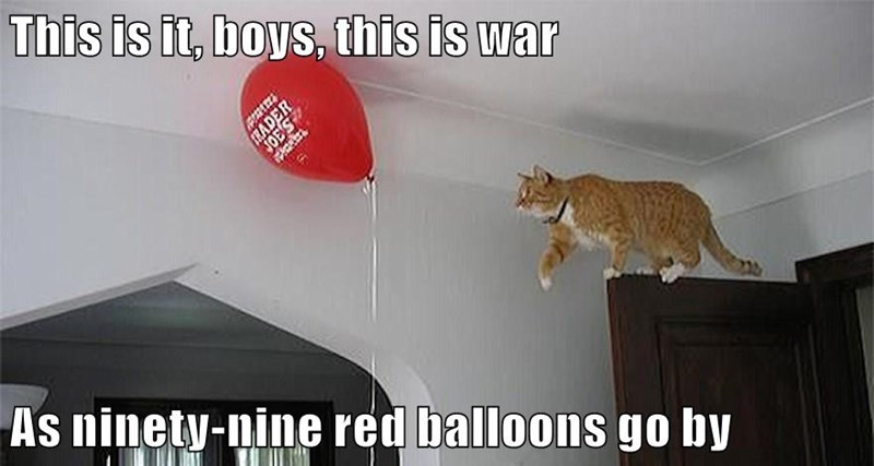 This is it, boys, this is war  As ninety-nine red balloons go by