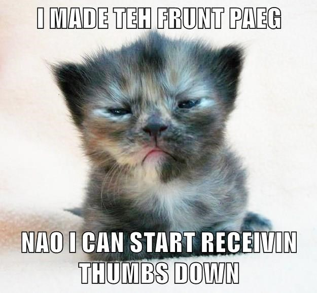 I MADE TEH FRUNT PAEG  NAO I CAN START RECEIVIN THUMBS DOWN