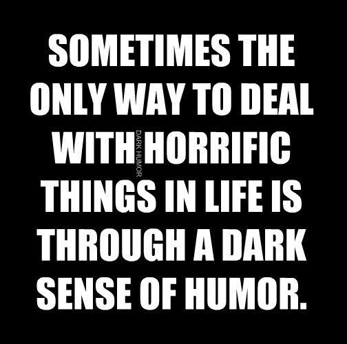 SOMETIMES THE ONLY WAY TO DEAL WITH HORRIFIC THINGS IN LIFE IS THROUGH A DARK SENSE OF HUMOR.