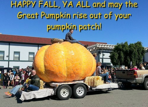 HAPPY FALL, YA ALL and may the Great Pumpkin rise out of your pumpkin patch!