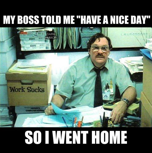 "MY BOSS TOLD ME ""HAVE A NICE DAY"""