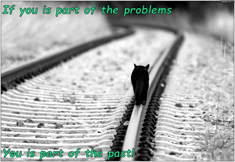 If you is part of the problems  You is part of the past!