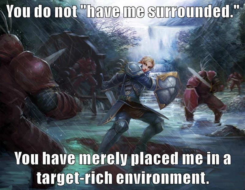 """You do not """"have me surrounded.""""  You have merely placed me in a target-rich environment."""
