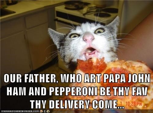 OUR FATHER, WHO ART PAPA JOHN HAM AND PEPPERONI BE THY FAV  THY DELIVERY COME...