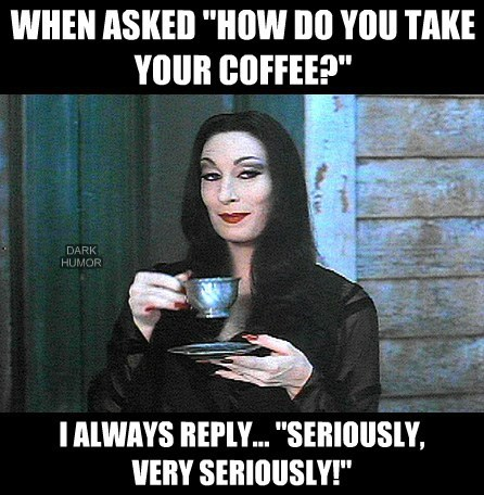 "WHEN ASKED ""HOW DO YOU TAKE YOUR COFFEE?"""