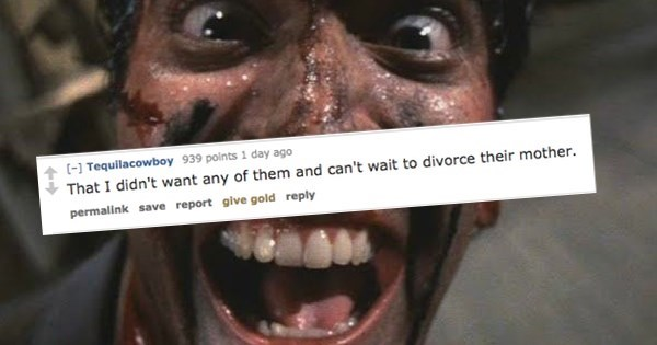Face - - Tequilacowboy 939 points 1 day ago That I didn't want any of them and can't wait to divorce their mother. permallink save report glve gold reply