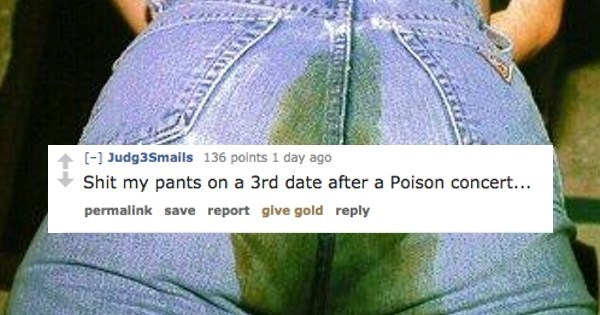 Jeans - [] Judg3Smails 136 polnts 1 day ago Shit my pants on a 3rd date after a Poison concert... permalink save report give gold reply