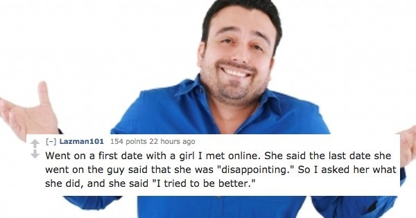 """Text - [] Lazman101 154 points 22 hours ago Went on a first date with a girl I met online. She said the last date she went on the guy said that she was """"disappointing."""" So I asked her what she did, and she said """"I tried to be better."""""""