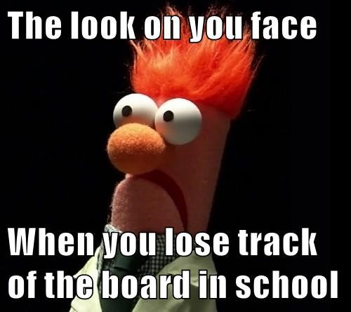 The look on you face  When you lose track of the board in school