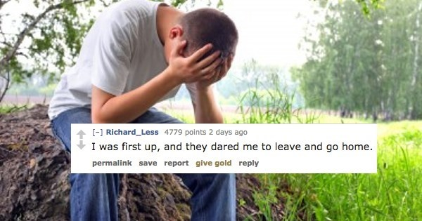 People in nature - [-] Richard_Less 4779 points 2 days ago I was first up, and they dared me to leave and go home. permalink save report give gold reply