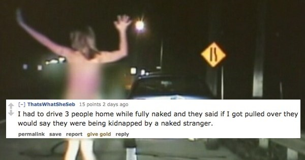 Photo caption - [- ThatsWhatSheSeb 15 polnts 2 days ago I had to drive 3 people home while fully naked and they said if I got pulled over they would say they were being kidnapped by a naked stranger. permalink save report give gold reply