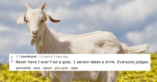 Goats - [-] bombhood 113 points 2 days ago Never have I ever f-ed a goat. 1 person takes a drink. Everyone judges permalink save report give gold reply