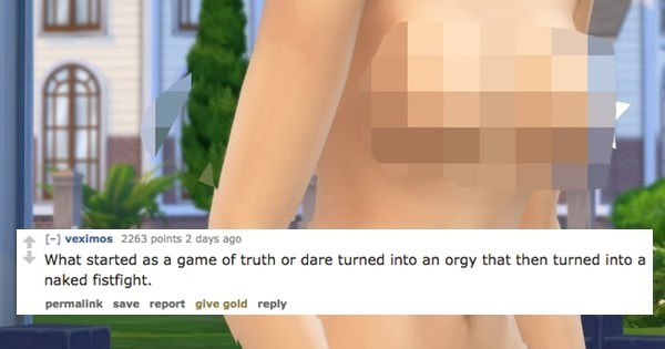 Skin - - veximos 2263 points 2 days ago What started as a game of truth or dare turned into an orgy that then turned into a naked fistfight. permalink save report give gold reply