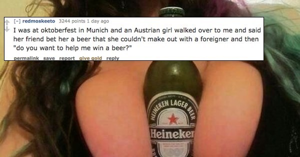 """Drink - [ redmoskeeto 3244 points 1 day ago I was at oktoberfest in Munich and an Austrian girl walked over to me and said her friend bet her a beer that she couldn't make out with a foreigner and then """"do you want to help me win a beer?"""" permalink save report glve gold reply Heineker GER BEER NEINEREN"""