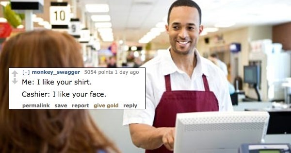 Product - 10 ] monkey_swagger 5054 points 1 day ago Me: I like your shirt. Cashier: I like your face permalink save report give gold reply