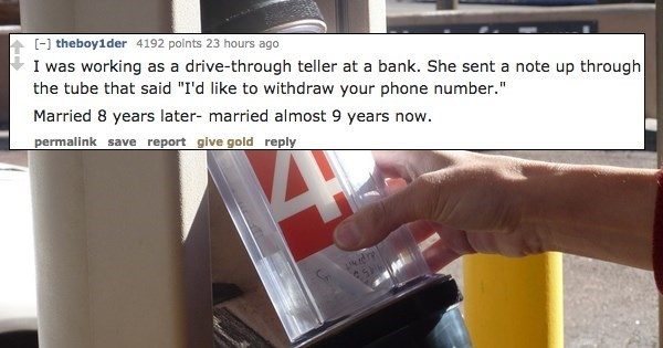 """Product - [] theboy1der 4192 points 23 hours. ago I was working as a drive-through teller at a bank. She sent a note up through the tube that said """"I'd like to withdraw your phone number."""" Married 8 years later- married almost 9 years now. permalink save report give gold reply dre"""