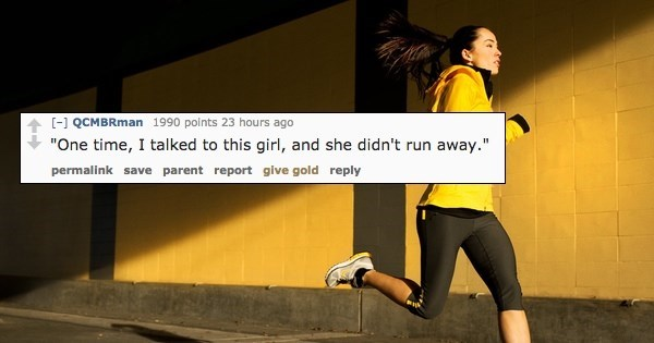 """Yellow - -] QCMBRman 1990 points 23 hours ago """"One time, I talked to this girl, and she didn't run away."""" permalink save parent report give gold reply"""