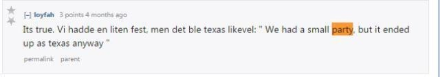 Text - H loyfah 3 points 4 months ago Its true. Vi hadde en liten fest, men det ble texas likevel: We had a small party, but it ended up as texas anyway permalink parent