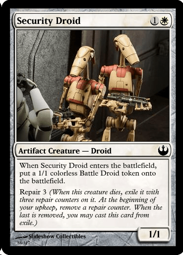 Fictional character - Security Droid Artifact Creature - Droid When Security Droid enters the battlefield, put a 1/1 colorless Battle Droid token onto the battlefield. Repair 3 (When this creature dies, exile it with three repair counters on it. At the beginning of your upkeep, remove a repair counter. When the last is removed, you may cast this card from exile.) 1/1 Slideshow Collectibles S8/317