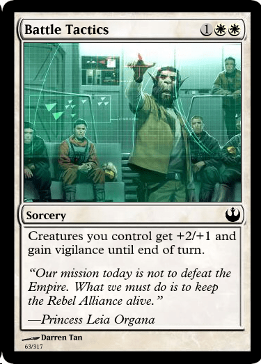 "Games - Battle Tactics Sorcery Creatures you control get +2/+1 and gain vigilance until end of turn ""Our mission today is not to defeat the Empire. What we must do is to keep the Rebel Alliance alive."" 23 -Princess Leia Organa Darren Tan 63/317"