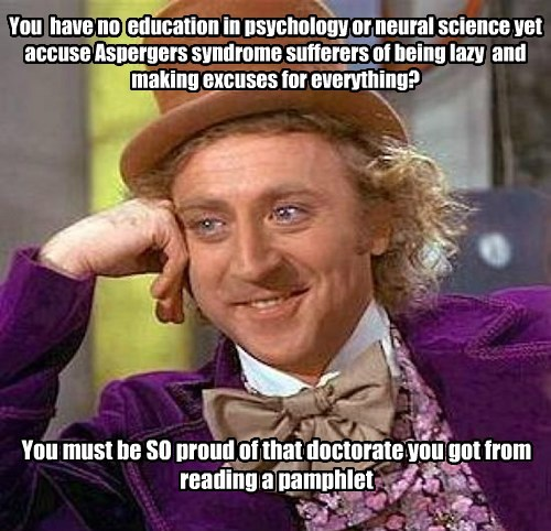 You  have no  education in psychology or neural science yet accuse Aspergers syndrome sufferers of being lazy  and making excuses for everything?