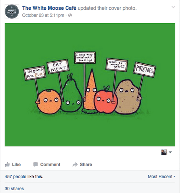 Cartoon - The White Moose Café updated their cover photo. WHITE MOOSE October 23 at 5:11pm have de emetionaL feelings Dent be MER0 greens EAT MEAT POTATOES Vegans Are EVIL Like Comment Share Most Recent 457 people like this. 30 shares