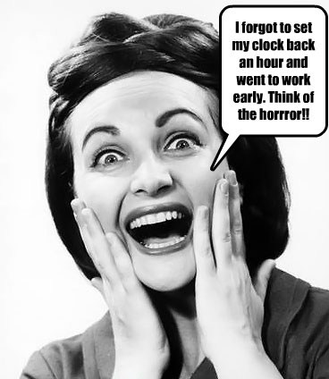 I forgot to set my clock back an hour and went to work early. Think of the horrror!!