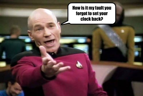 How is it my fault you forgot to set your clock back?