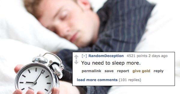 Sleep - [] RandomDeception 4521 polnts 2 days ago You need to sleep more. permalink save report give gold reply load more comments (101 replies)