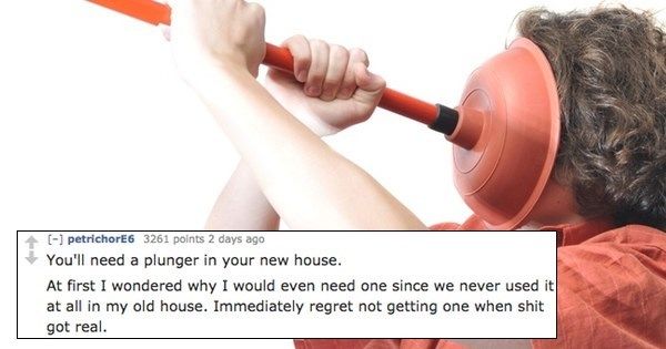 Product - ( petrichorE6 3261 points 2 days ago You'll need a plunger in your new house At first I wondered why I would even need one since we never used it at all in my old house. Immediately regret not getting one when shit got real.