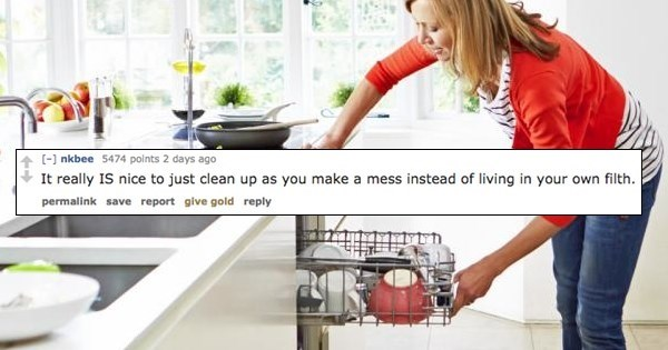 Product - ( nkbee 5474 points 2 days ago It really IS nice to just clean up as you make a mess instead of living in your own filth. permalink save report give gold reply