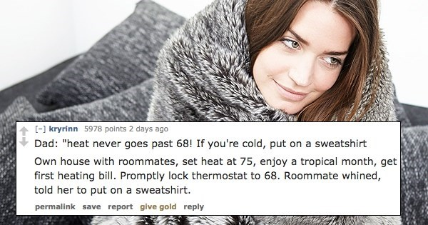 """Hair - [-] kryrinn 5978 points 2 days ago Dad: """"heat never goes past 68! If you're cold, put on a sweatshirt Own house with roommates, set heat at 75, enjoy a tropical month, get first heating bill. Promptly lock thermostat to 68. Roommate whined, told her to put on a sweatshirt. permalink save report give gold reply"""