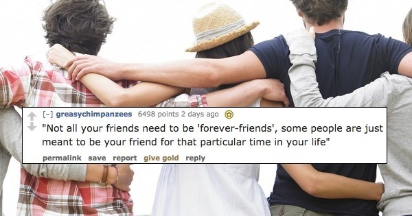 """Friendship - [-] greasychimpanzees 6498 points 2 days ago """"Not all your friends need to be 'forever-friends', some people are just meant to be your friend for that particular time in your life"""" permalink save report give gold reply"""