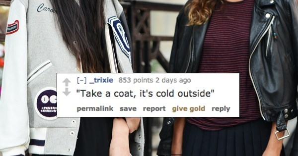 """Clothing - Cara -] trixie 853 points 2 days ago """"Take a coat, it's cold outside"""" permalink save report give gold reply OPENSN"""